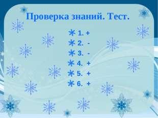 Проверка знаний. Тест. 1. + 2. - 3. - 4. + 5. + 6. +