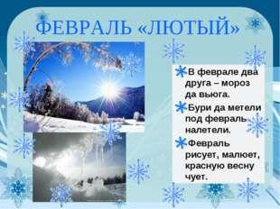 ФЕВРАЛЬ «ЛЮТЫЙ» В феврале два друга – мороз да вьюга. Бури да метели под февр