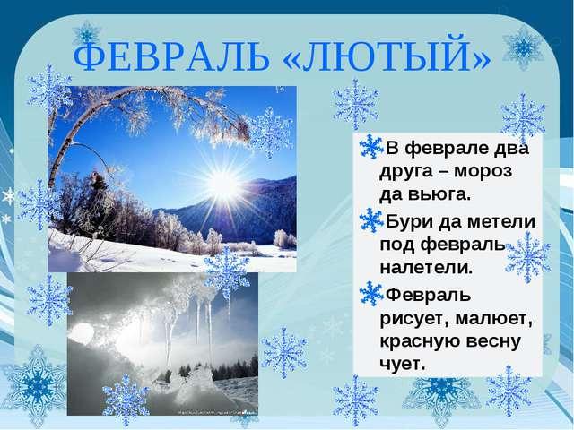 ФЕВРАЛЬ «ЛЮТЫЙ» В феврале два друга – мороз да вьюга. Бури да метели под февр...
