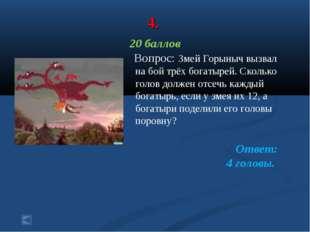 4. 20 баллов Вопрос: Змей Горыныч вызвал на бой трёх богатырей. Сколько голов