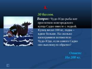 4. 30 баллов. Вопрос: Чудо-Юдо рыба-кит проглотило новгородского купца Садко