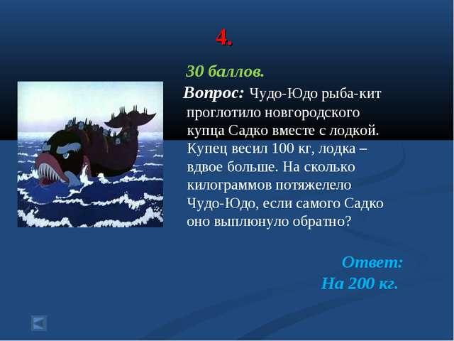 4. 30 баллов. Вопрос: Чудо-Юдо рыба-кит проглотило новгородского купца Садко...
