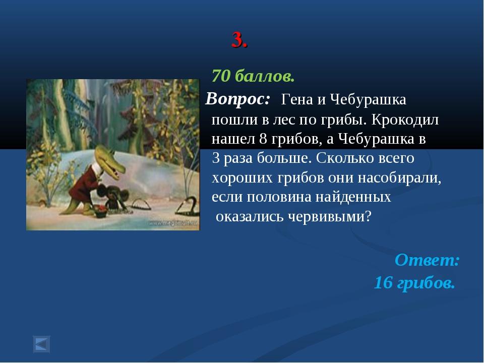 3. 70 баллов. Вопрос: Гена и Чебурашка пошли в лес по грибы. Крокодил нашел...