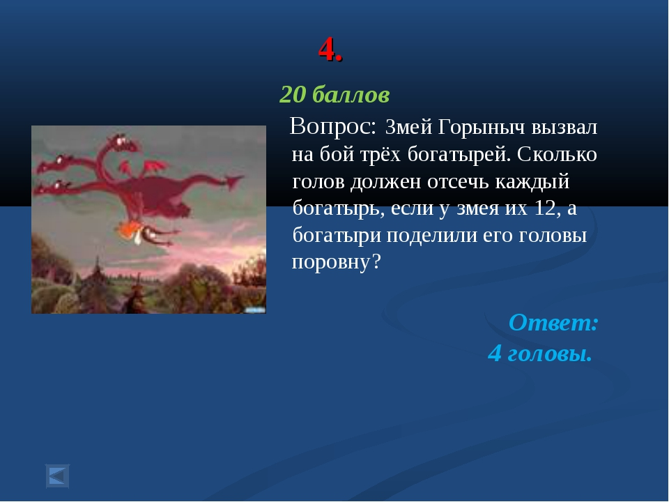4. 20 баллов Вопрос: Змей Горыныч вызвал на бой трёх богатырей. Сколько голов...