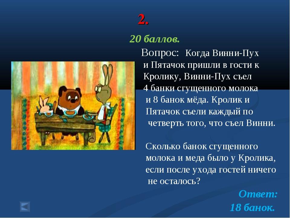 2. 20 баллов. Вопрос: Когда Винни-Пух и Пятачок пришли в гости к Кролику, Вин...