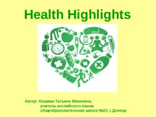 Health Highlights Автор: Кошман Татьяна Ивановна, учитель английского языка