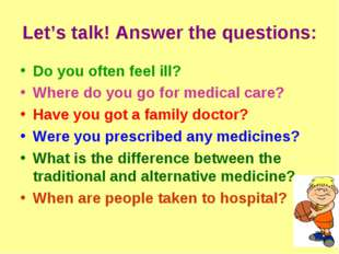 Let's talk! Answer the questions: Do you often feel ill? Where do you go for