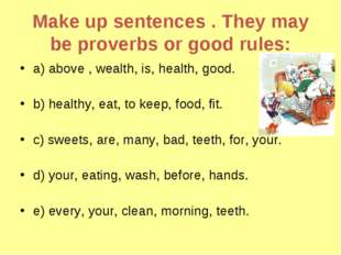 Make up sentences . They may be proverbs or good rules: a) above , wealth, is
