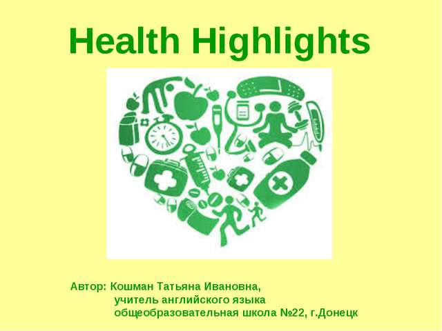 Health Highlights Автор: Кошман Татьяна Ивановна, учитель английского языка...