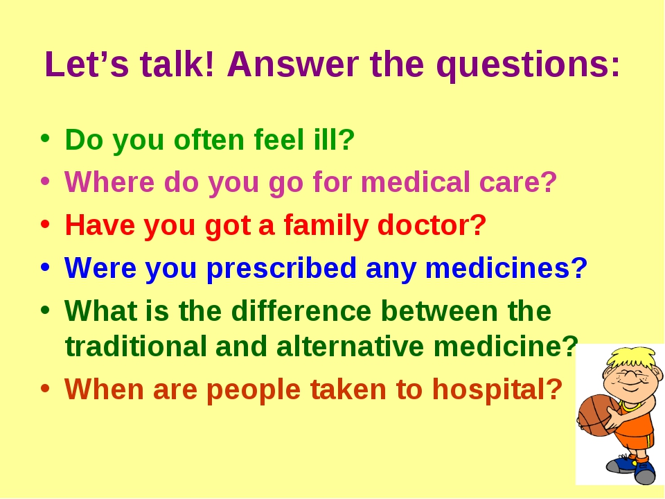 Let's talk! Answer the questions: Do you often feel ill? Where do you go for...