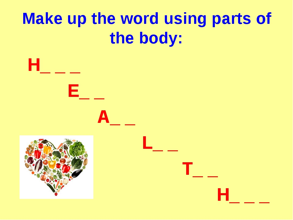 Make up the word using parts of the body: H_ _ _ E_ _ A_ _ L_ _ T_ _ H_ _ _
