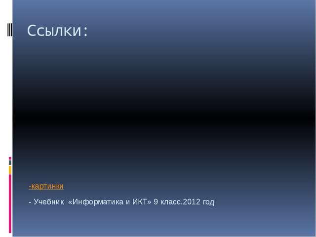 Ссылки: -картинки - Учебник «Информатика и ИКТ» 9 класс.2012 год