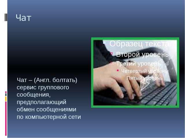 Чат Чат – (Англ. болтать) сервис группового сообщения, предполагающий обмен с...