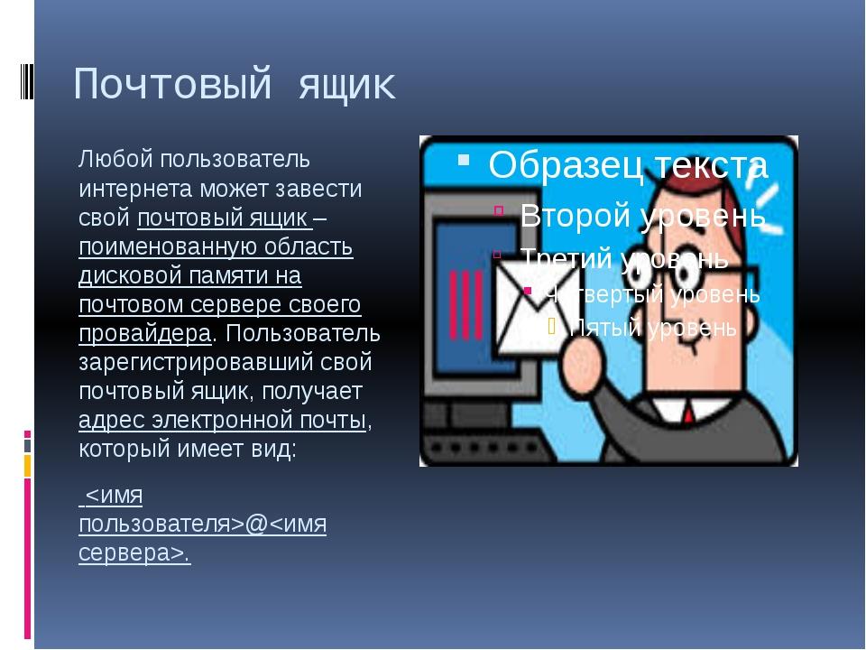 Почтовый ящик Любой пользователь интернета может завести свой почтовый ящик –...