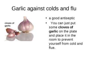 Garlic against colds and flu a good antiseptic You can just put some cloves o
