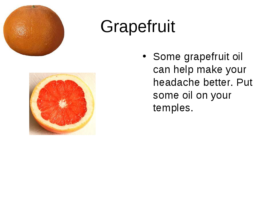 Grapefruit Some grapefruit oil can help make your headache better. Put some o...