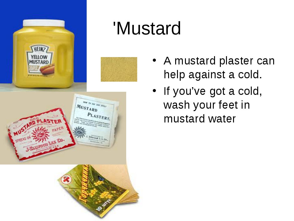 'Mustard A mustard plaster can help against a cold. If you've got a cold, was...