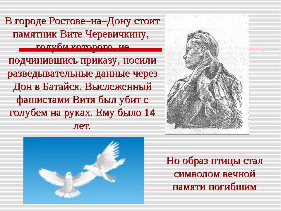 В городе Ростове–на–Дону стоит памятник Вите Черевичкину, голуби которого, не...