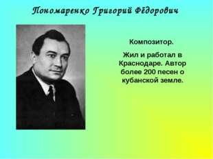 Пономаренко Григорий Фёдорович Композитор. Жил и работал в Краснодаре. Автор