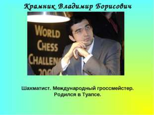 Крамник Владимир Борисович Шахматист. Международный гроссмейстер. Родился в Т