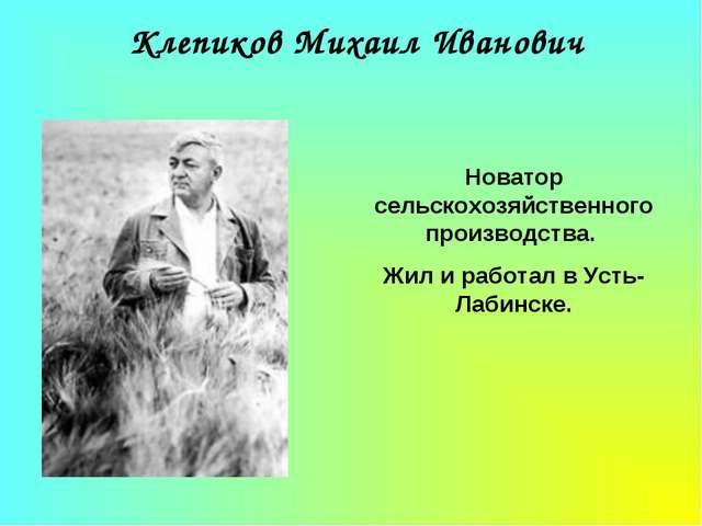 Клепиков Михаил Иванович Новатор сельскохозяйственного производства. Жил и ра...