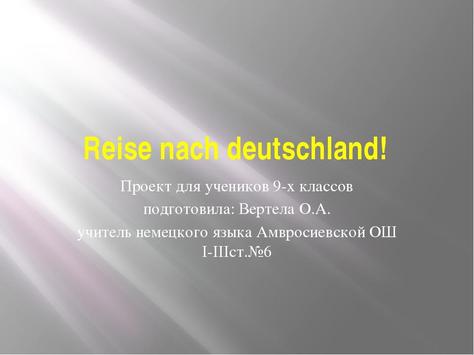 Reise nach deutschland! Проект для учеников 9-х классов подготовила: Вертела...