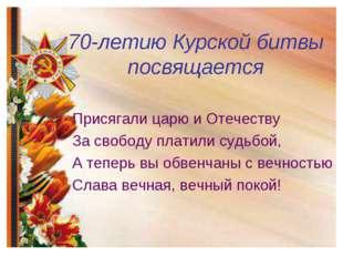 70-летию Курской битвы посвящается Присягали царю и Отечеству За свободу плат