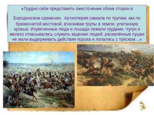 «Трудно себе представить ожесточение обеих сторон в Бородинском сражении. Арт