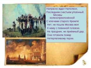 Напрасно ждал Наполеон, Последним счастьем упоённый, Москвы коленопреклонённо