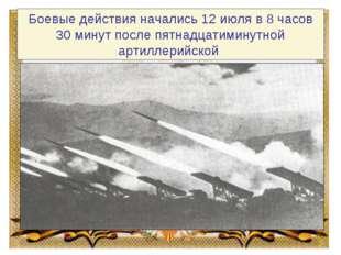 Боевые действия начались 12 июля в 8 часов 30 минут после пятнадцатиминутной