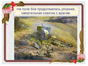 На поле боя продолжалась упорная, смертельная схватка с врагом.
