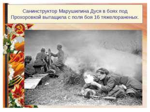 Санинструктор Марушилина Дуся в боях под Прохоровкой вытащила с поля боя 16 т