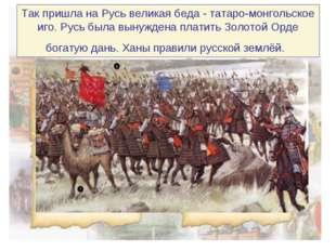 Так пришла на Русь великая беда - татаро-монгольское иго. Русь была вынуждена
