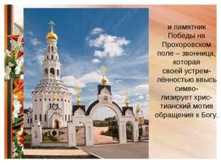 и памятник Победы на Прохоровском поле – звонница, которая своей устрем- лённ