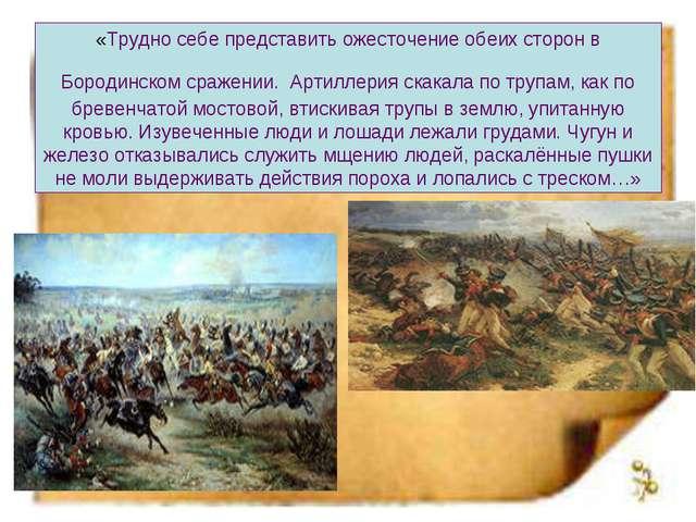 «Трудно себе представить ожесточение обеих сторон в Бородинском сражении. Арт...