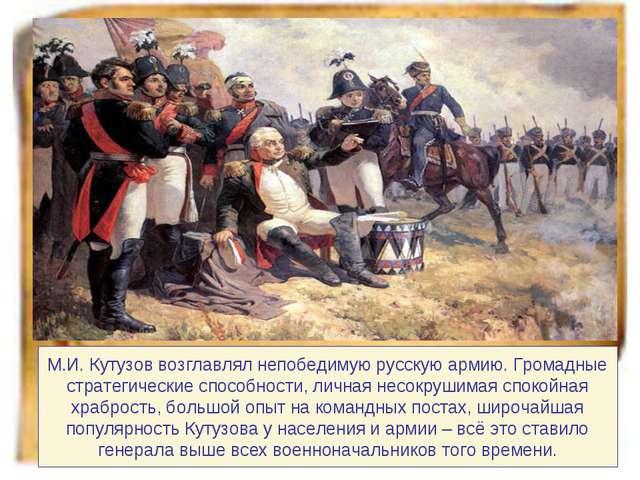М.И. Кутузов возглавлял непобедимую русскую армию. Громадные стратегические с...