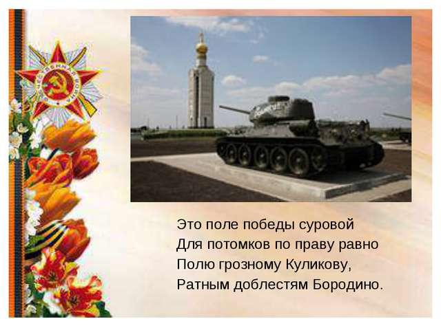 Это поле победы суровой Для потомков по праву равно Полю грозному Куликову, Р...