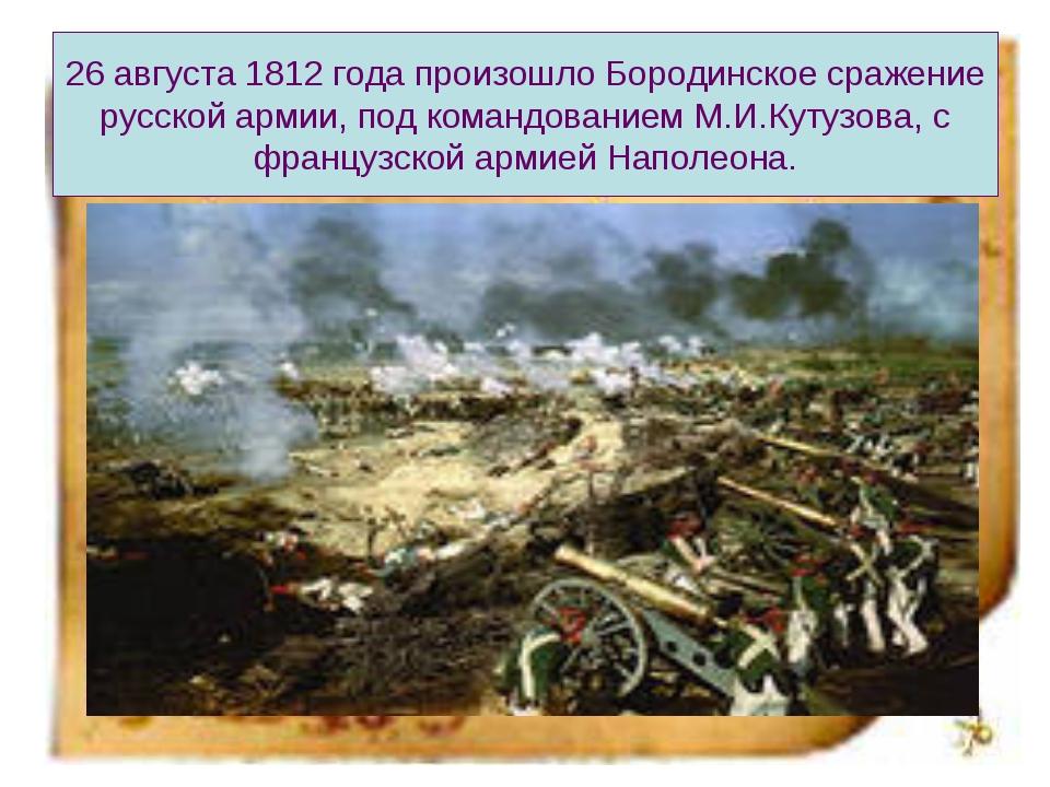 26 августа 1812 года произошло Бородинское сражение русской армии, под команд...