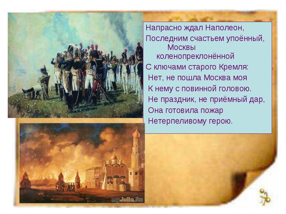 Напрасно ждал Наполеон, Последним счастьем упоённый, Москвы коленопреклонённо...