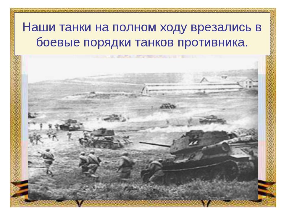 Наши танки на полном ходу врезались в боевые порядки танков противника.