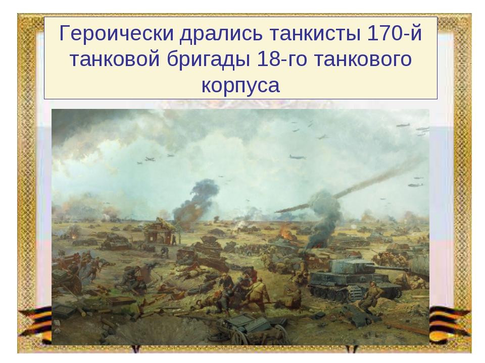 Героически дрались танкисты 170-й танковой бригады 18-го танкового корпуса