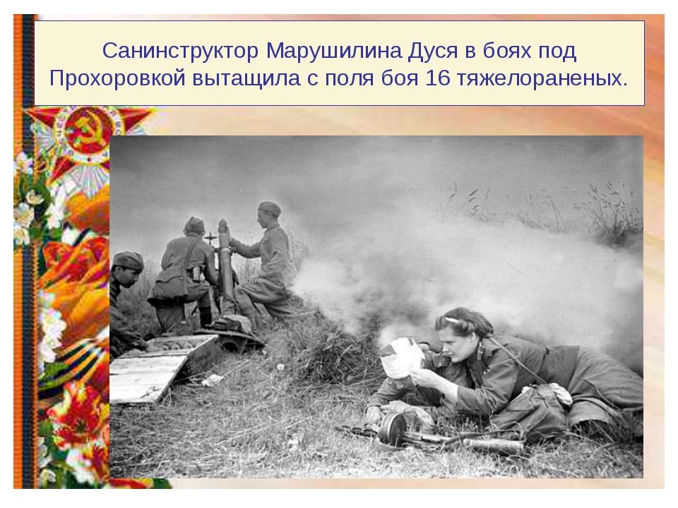 Санинструктор Марушилина Дуся в боях под Прохоровкой вытащила с поля боя 16 т...