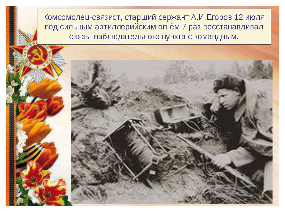 Комсомолец-связист, старший сержант А.И.Егоров 12 июля под сильным артиллерий...