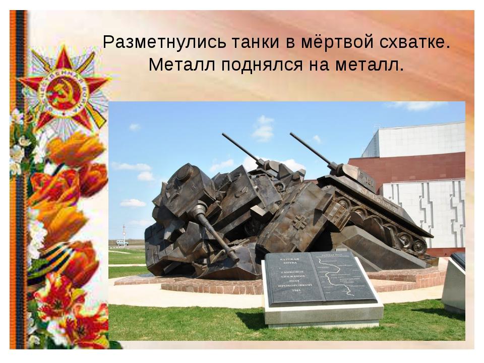 Разметнулись танки в мёртвой схватке. Металл поднялся на металл.