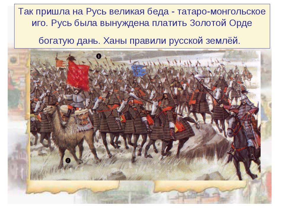 Так пришла на Русь великая беда - татаро-монгольское иго. Русь была вынуждена...