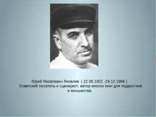 Юрий Яковлевич Яковлев ( 22.06.1922 -29.12.1996 ). Советский писатель и сцена