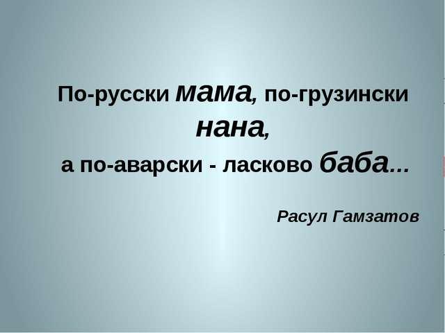 По-русски мама, по-грузински нана, а по-аварски - ласково баба… Расул Гамзатов