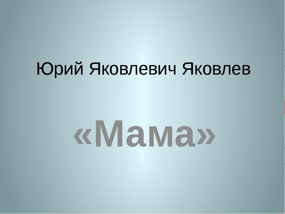 Юрий Яковлевич Яковлев «Мама»