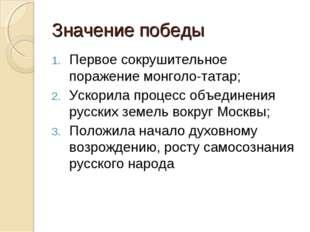 Значение победы Первое сокрушительное поражение монголо-татар; Ускорила проце