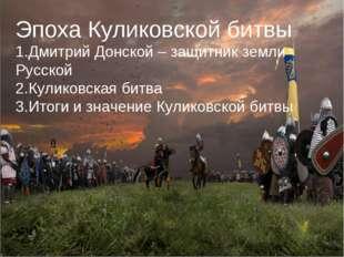 Эпоха Куликовской битвы Дмитрий Донской – защитник земли Русской Куликовская